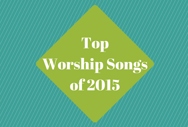 Top Worship Songs Of 2015 Church Media Blog